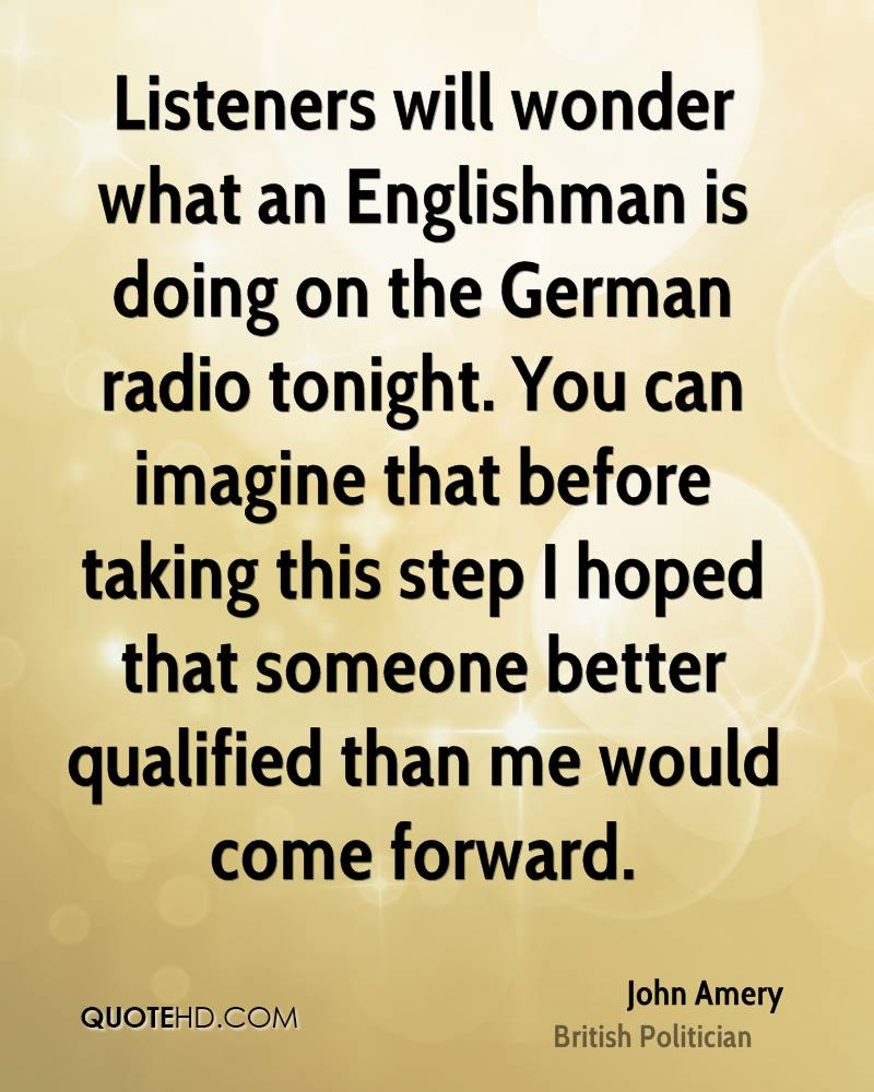 Listeners will wonder what an Englishman is doing on the German radio tonight. You can imagine that before taking this step I hoped that someone better qualified than me would come forward.