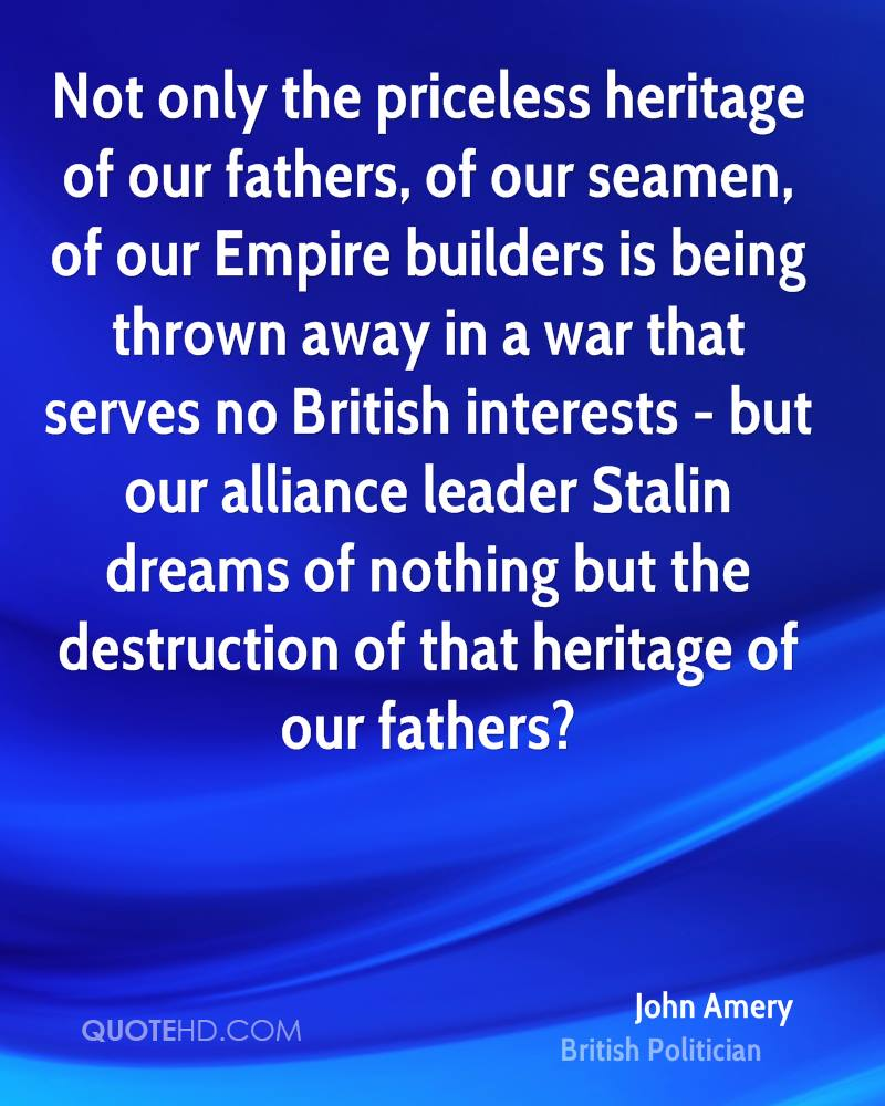 Not only the priceless heritage of our fathers, of our seamen, of our Empire builders is being thrown away in a war that serves no British interests - but our alliance leader Stalin dreams of nothing but the destruction of that heritage of our fathers?