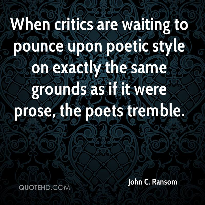 When critics are waiting to pounce upon poetic style on exactly the same grounds as if it were prose, the poets tremble.