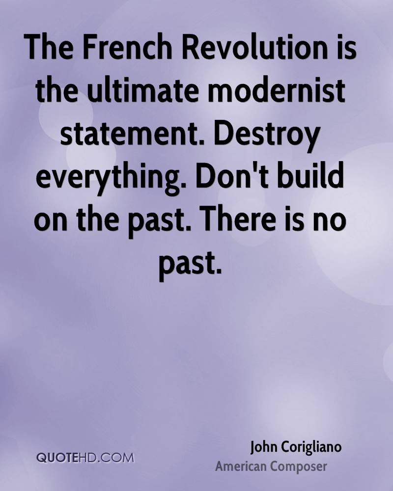 The French Revolution is the ultimate modernist statement. Destroy everything. Don't build on the past. There is no past.