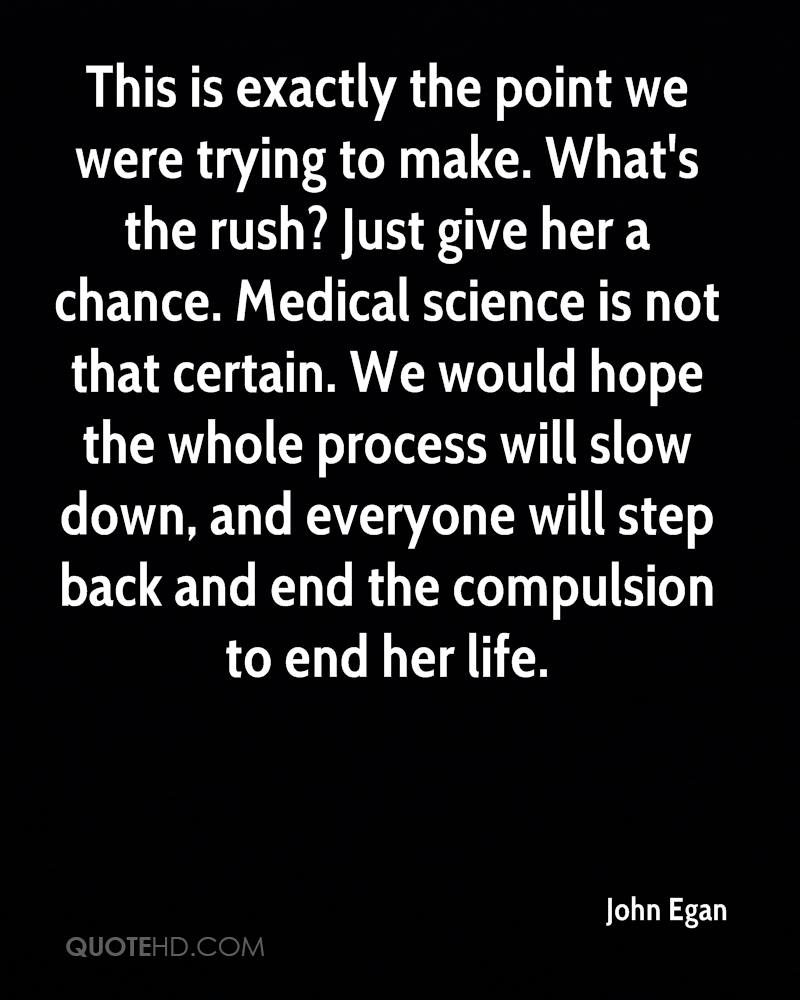 This is exactly the point we were trying to make. What's the rush? Just give her a chance. Medical science is not that certain. We would hope the whole process will slow down, and everyone will step back and end the compulsion to end her life.