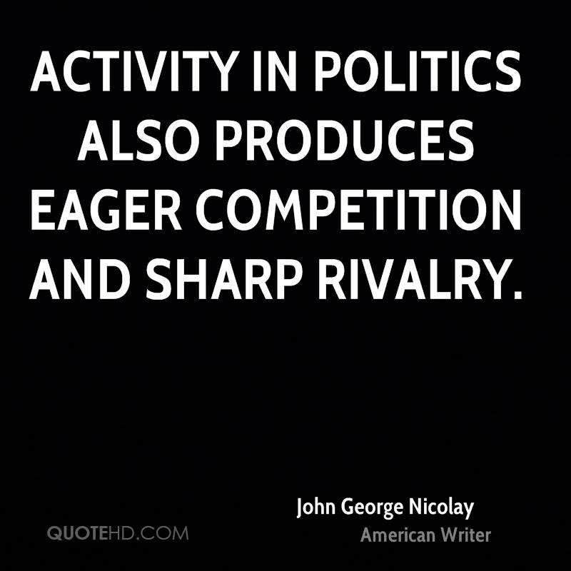 Activity in politics also produces eager competition and sharp rivalry.