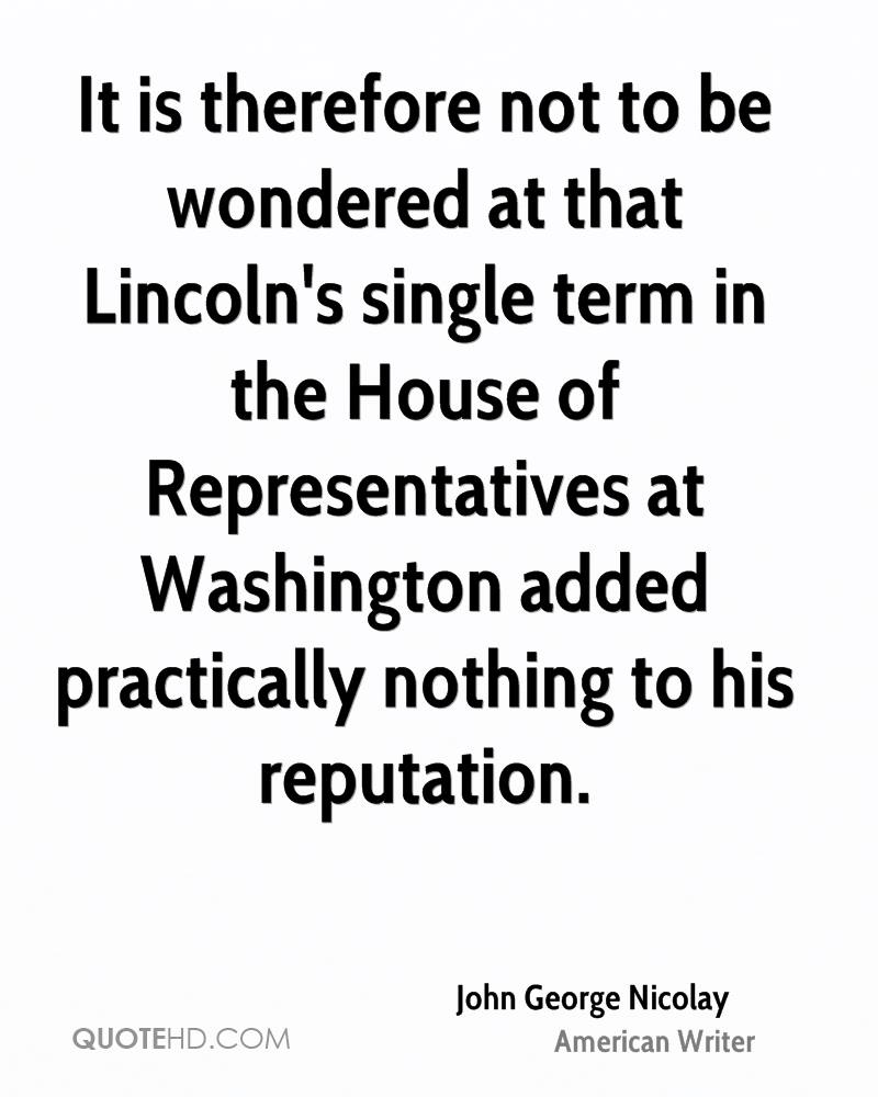 It is therefore not to be wondered at that Lincoln's single term in the House of Representatives at Washington added practically nothing to his reputation.
