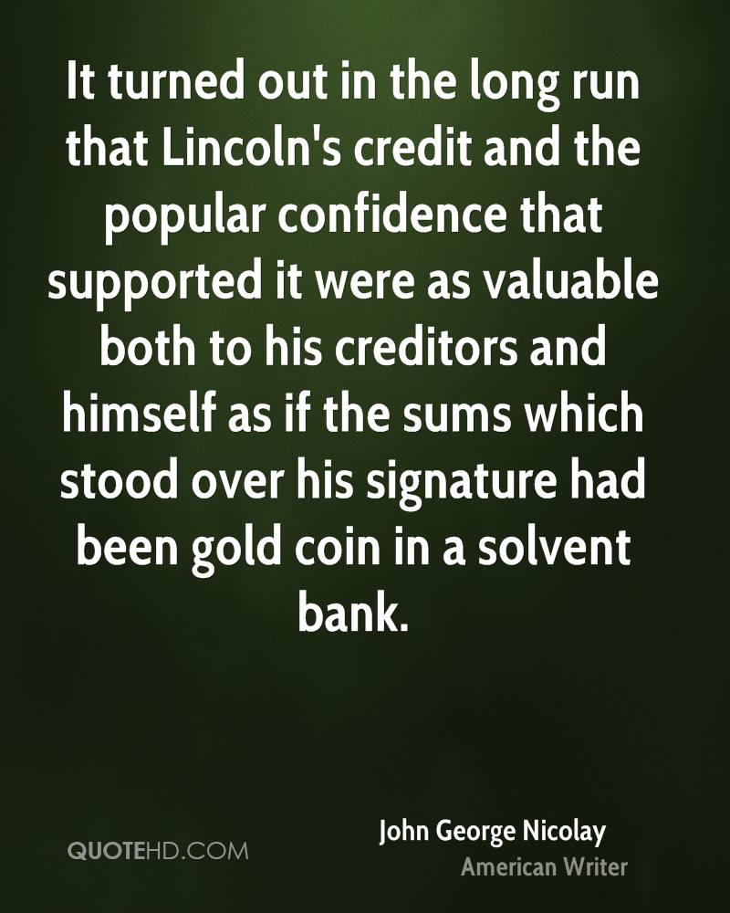 It turned out in the long run that Lincoln's credit and the popular confidence that supported it were as valuable both to his creditors and himself as if the sums which stood over his signature had been gold coin in a solvent bank.