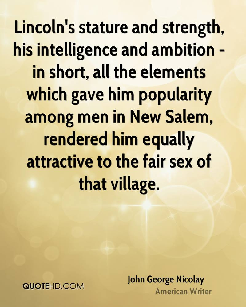 Lincoln's stature and strength, his intelligence and ambition - in short, all the elements which gave him popularity among men in New Salem, rendered him equally attractive to the fair sex of that village.