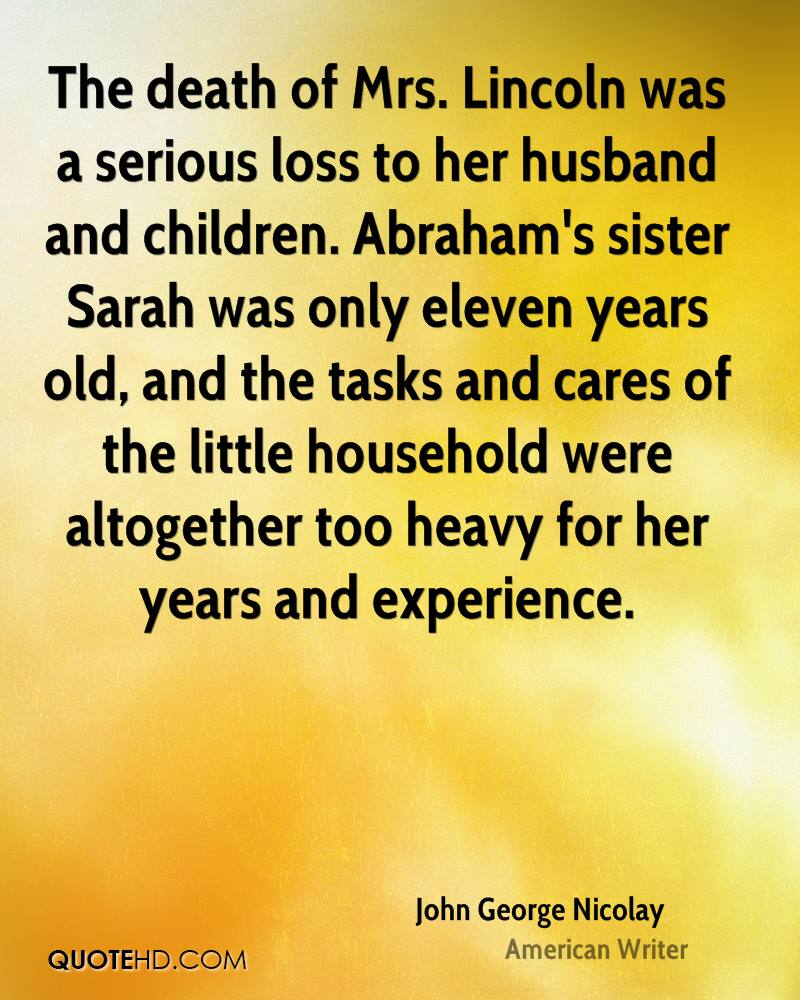 The death of Mrs. Lincoln was a serious loss to her husband and children. Abraham's sister Sarah was only eleven years old, and the tasks and cares of the little household were altogether too heavy for her years and experience.