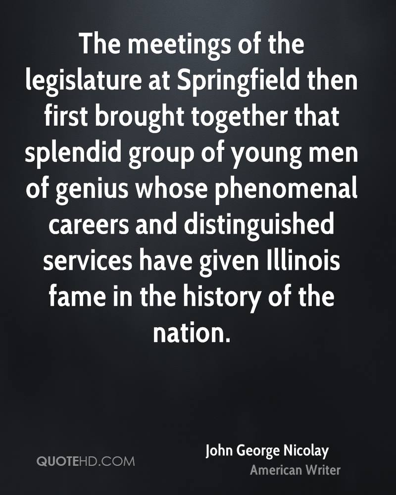 The meetings of the legislature at Springfield then first brought together that splendid group of young men of genius whose phenomenal careers and distinguished services have given Illinois fame in the history of the nation.