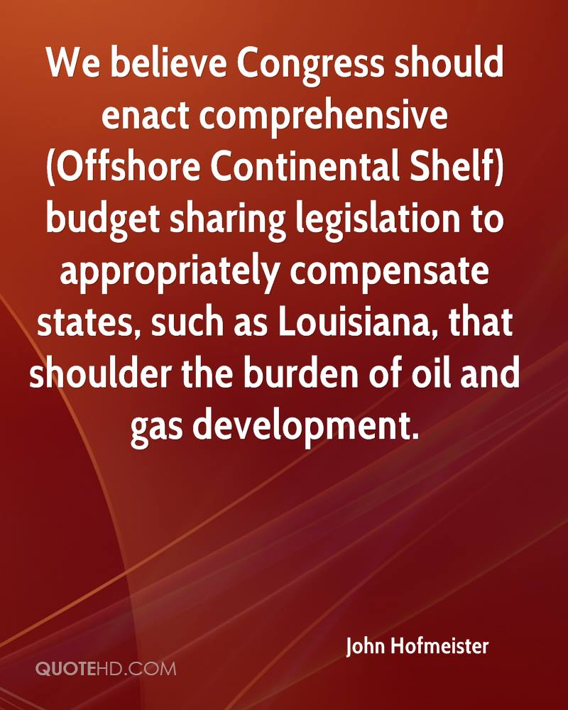 We believe Congress should enact comprehensive (Offshore Continental Shelf) budget sharing legislation to appropriately compensate states, such as Louisiana, that shoulder the burden of oil and gas development.