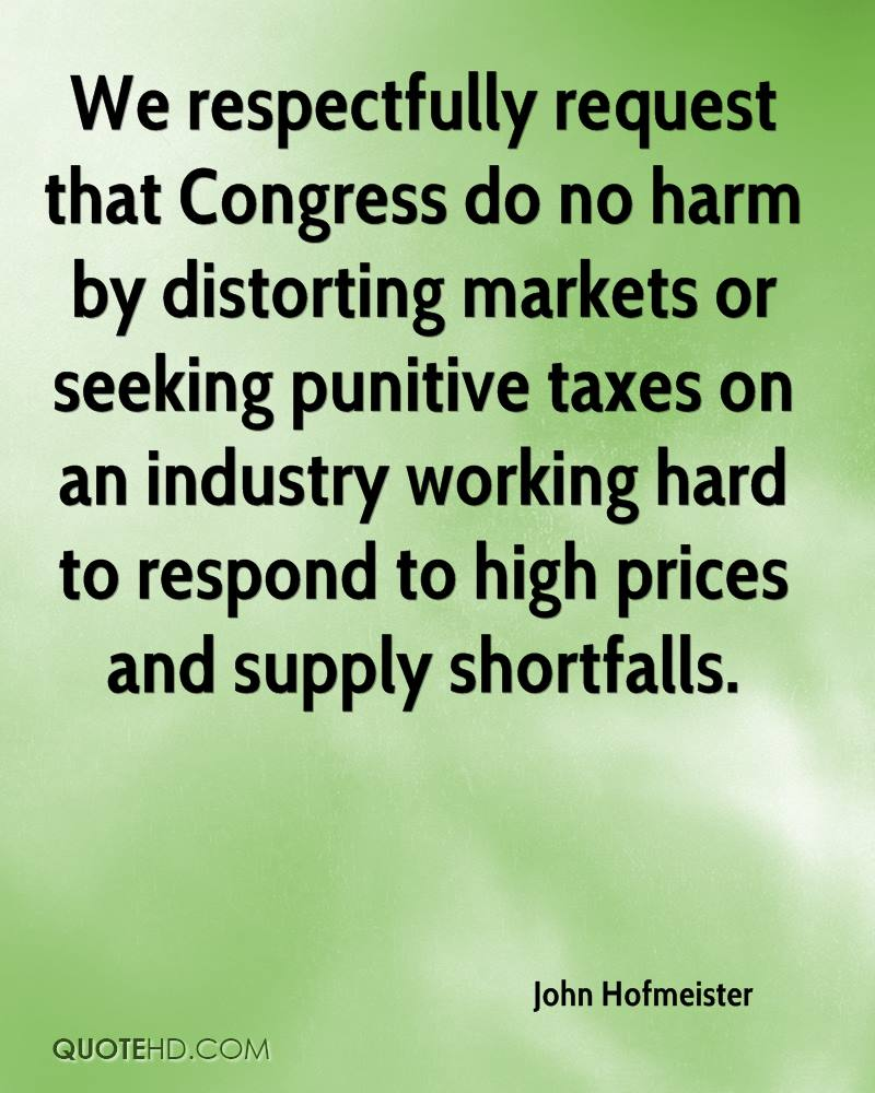 We respectfully request that Congress do no harm by distorting markets or seeking punitive taxes on an industry working hard to respond to high prices and supply shortfalls.