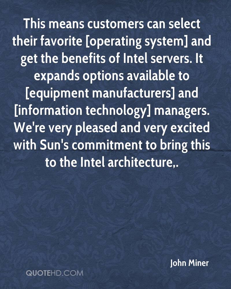 This means customers can select their favorite [operating system] and get the benefits of Intel servers. It expands options available to [equipment manufacturers] and [information technology] managers. We're very pleased and very excited with Sun's commitment to bring this to the Intel architecture.