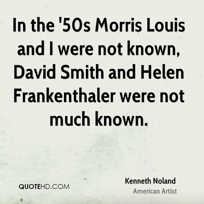 In the '50s Morris Louis and I were not known, David Smith and Helen Frankenthaler were not much known.