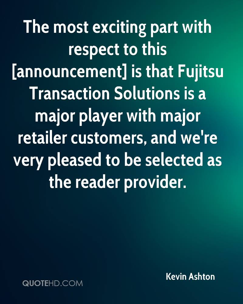 The most exciting part with respect to this [announcement] is that Fujitsu Transaction Solutions is a major player with major retailer customers, and we're very pleased to be selected as the reader provider.