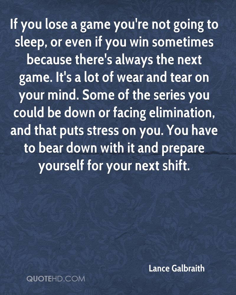 If you lose a game you're not going to sleep, or even if you win sometimes because there's always the next game. It's a lot of wear and tear on your mind. Some of the series you could be down or facing elimination, and that puts stress on you. You have to bear down with it and prepare yourself for your next shift.