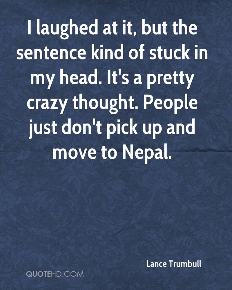 I laughed at it, but the sentence kind of stuck in my head. It's a pretty crazy thought. People just don't pick up and move to Nepal.