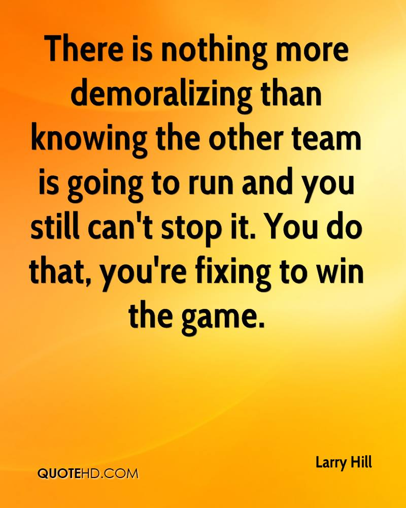 There is nothing more demoralizing than knowing the other team is going to run and you still can't stop it. You do that, you're fixing to win the game.
