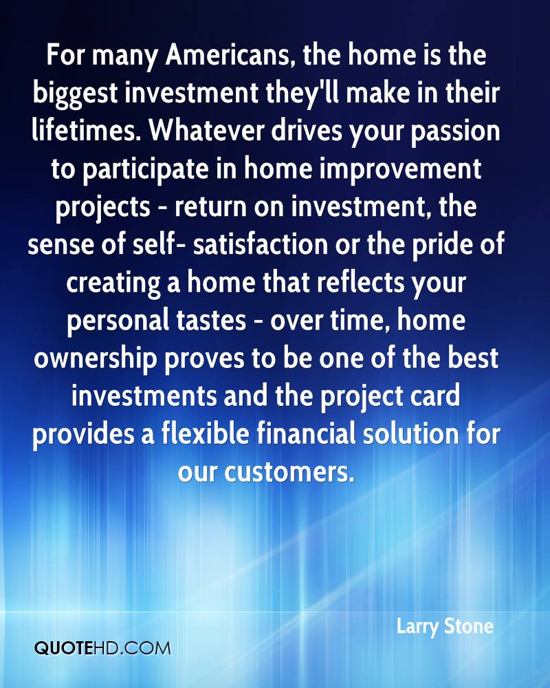 For many Americans, the home is the biggest investment they'll make in their lifetimes. Whatever drives your passion to participate in home improvement projects - return on investment, the sense of self- satisfaction or the pride of creating a home that reflects your personal tastes - over time, home ownership proves to be one of the best investments and the project card provides a flexible financial solution for our customers.