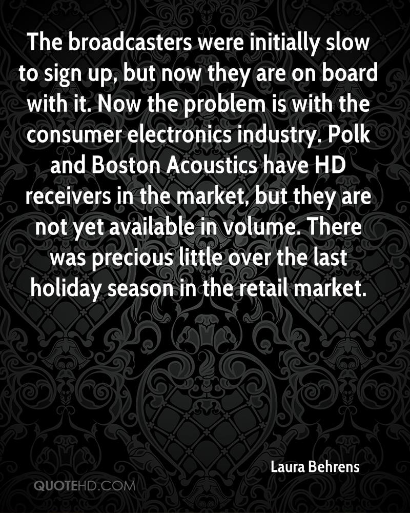 The broadcasters were initially slow to sign up, but now they are on board with it. Now the problem is with the consumer electronics industry. Polk and Boston Acoustics have HD receivers in the market, but they are not yet available in volume. There was precious little over the last holiday season in the retail market.