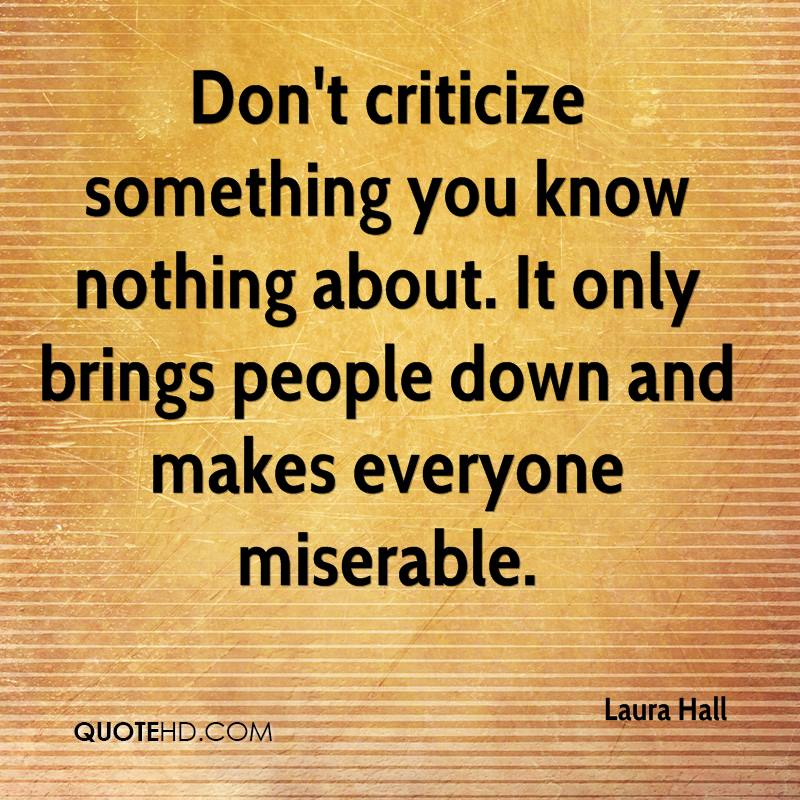 Don't criticize something you know nothing about. It only brings people down and makes everyone miserable.