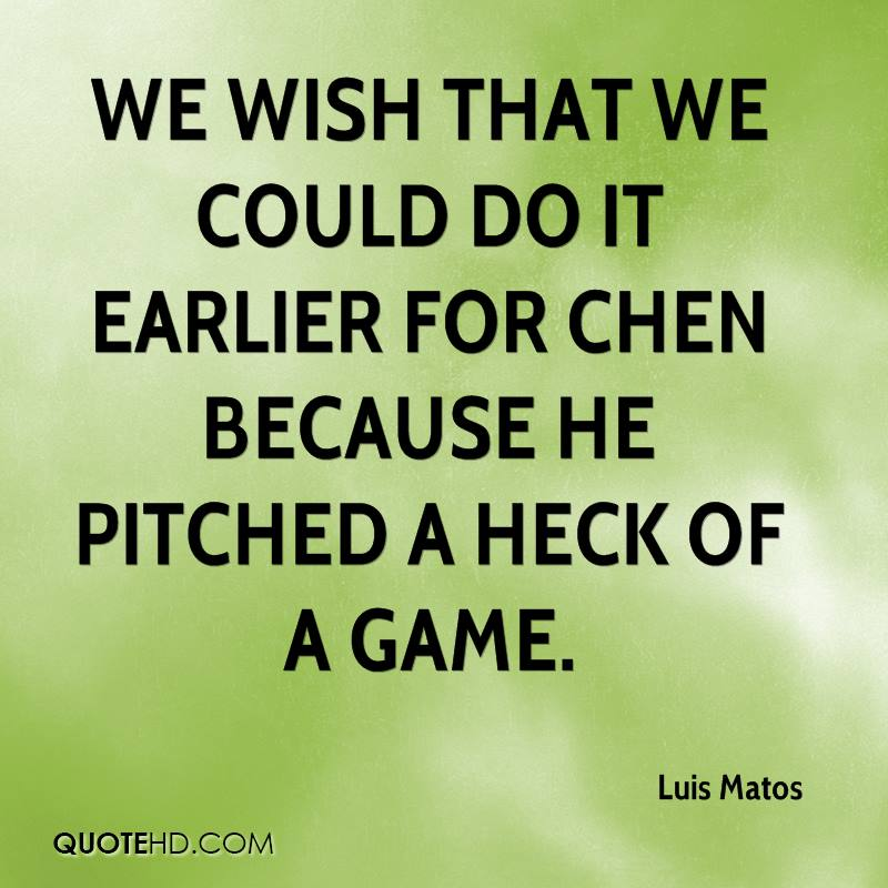 We wish that we could do it earlier for Chen because he pitched a heck of a game.