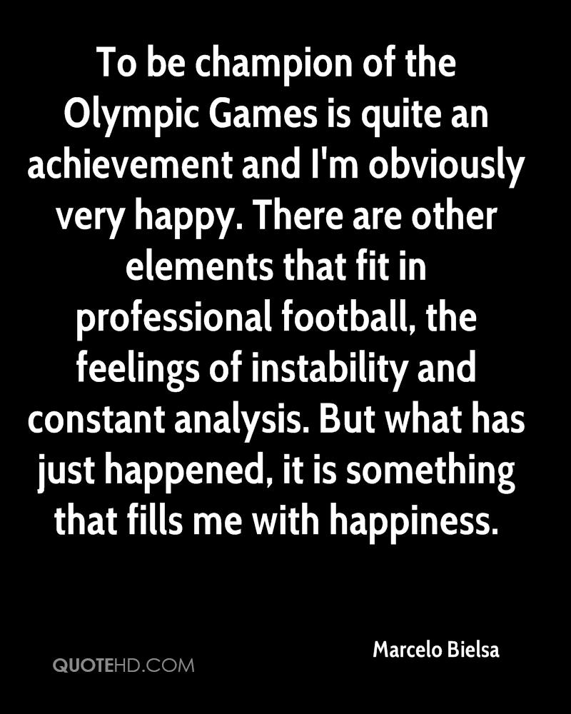 To be champion of the Olympic Games is quite an achievement and I'm obviously very happy. There are other elements that fit in professional football, the feelings of instability and constant analysis. But what has just happened, it is something that fills me with happiness.