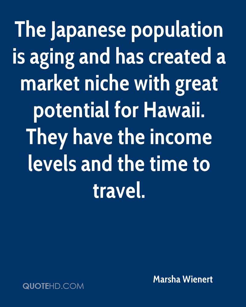 The Japanese population is aging and has created a market niche with great potential for Hawaii. They have the income levels and the time to travel.