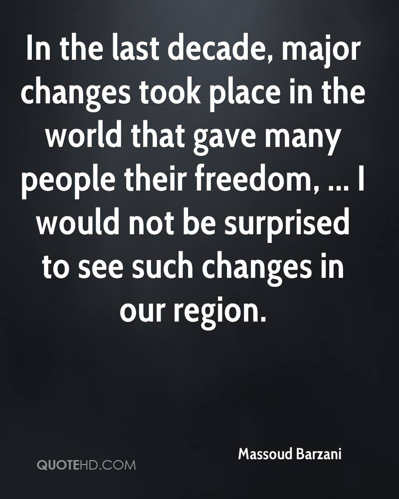 In the last decade, major changes took place in the world that gave many people their freedom, ... I would not be surprised to see such changes in our region.