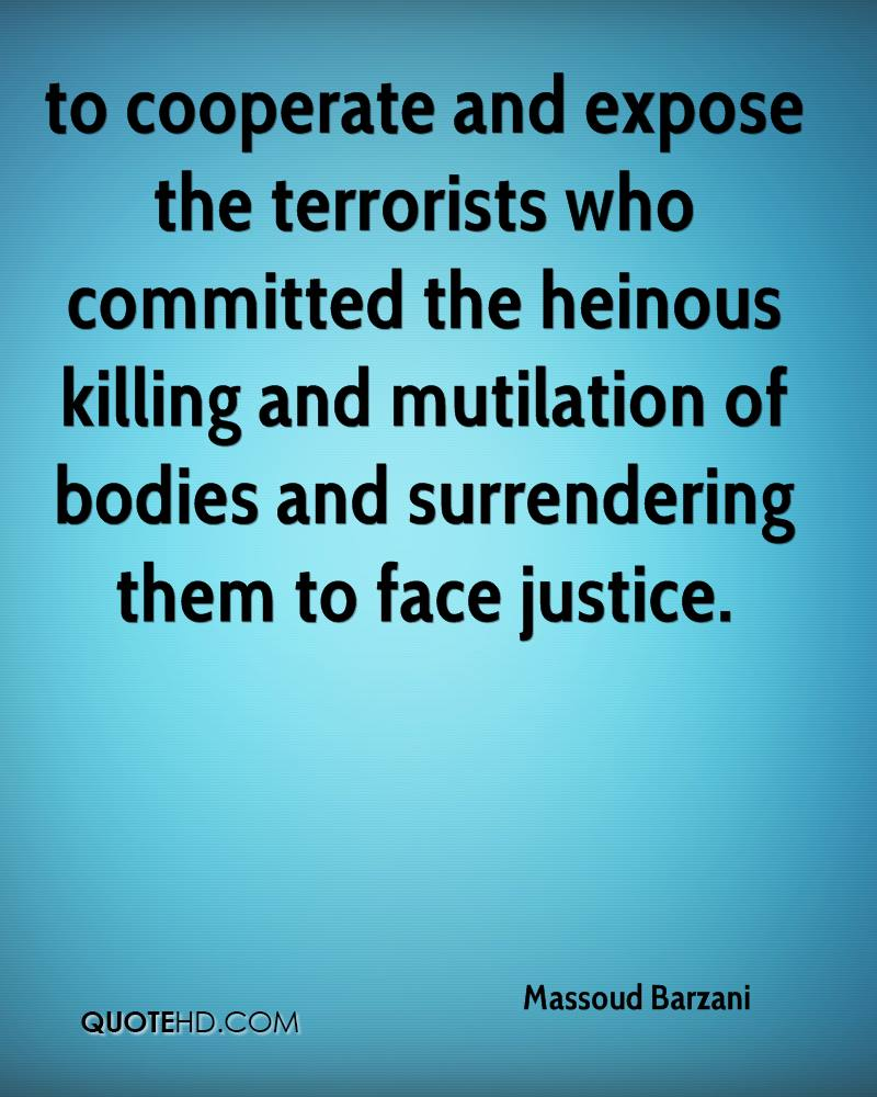 to cooperate and expose the terrorists who committed the heinous killing and mutilation of bodies and surrendering them to face justice.