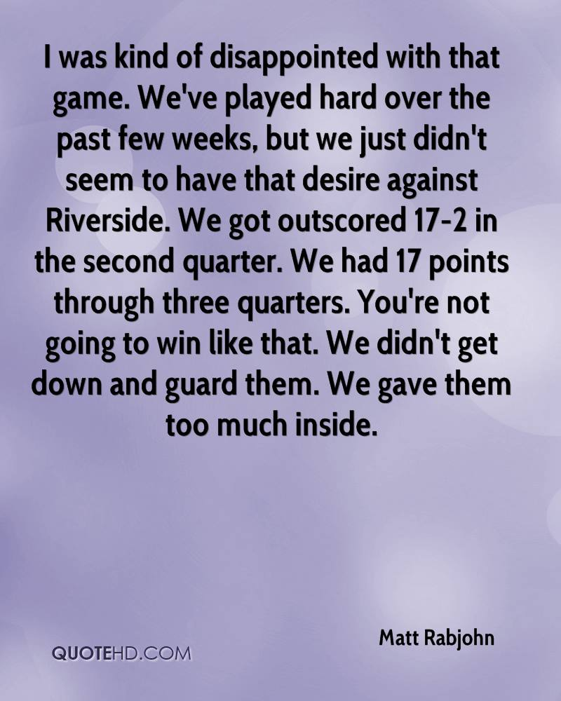 I was kind of disappointed with that game. We've played hard over the past few weeks, but we just didn't seem to have that desire against Riverside. We got outscored 17-2 in the second quarter. We had 17 points through three quarters. You're not going to win like that. We didn't get down and guard them. We gave them too much inside.