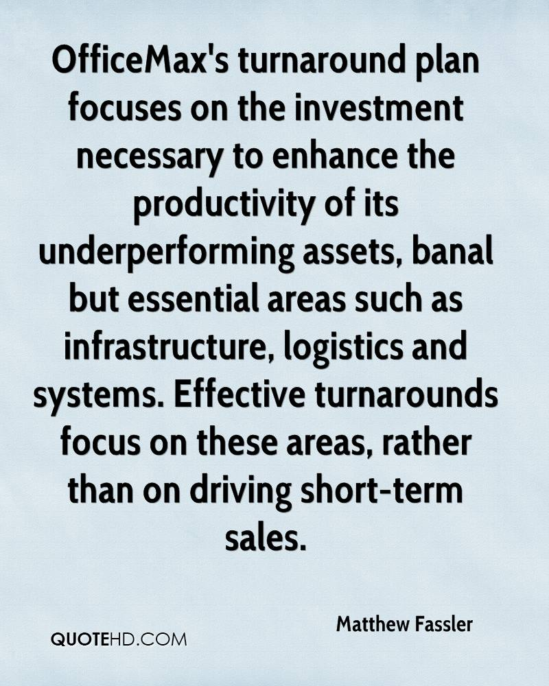 OfficeMax's turnaround plan focuses on the investment necessary to enhance the productivity of its underperforming assets, banal but essential areas such as infrastructure, logistics and systems. Effective turnarounds focus on these areas, rather than on driving short-term sales.