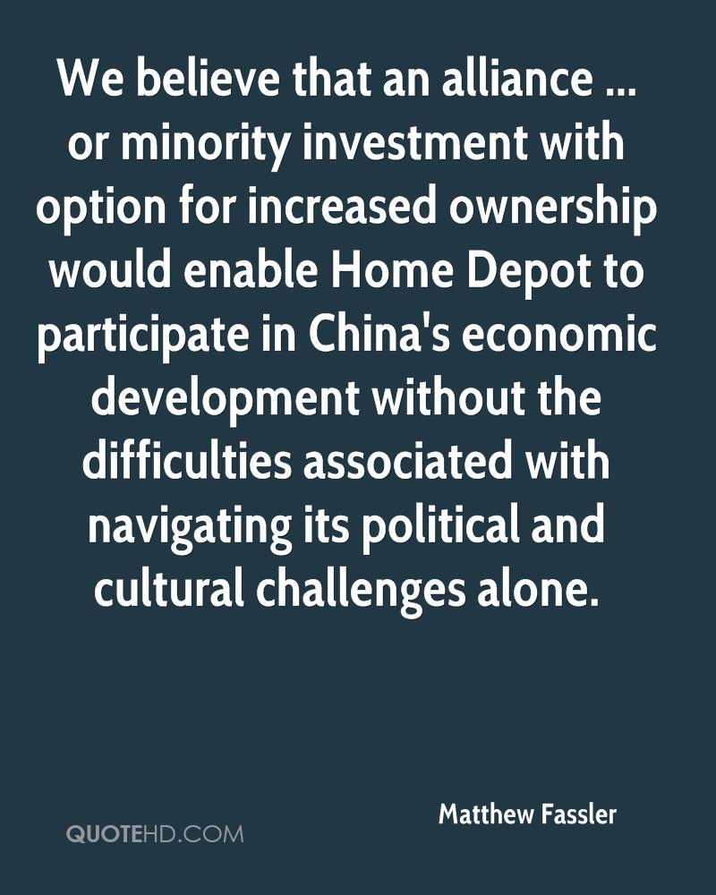 We believe that an alliance ... or minority investment with option for increased ownership would enable Home Depot to participate in China's economic development without the difficulties associated with navigating its political and cultural challenges alone.