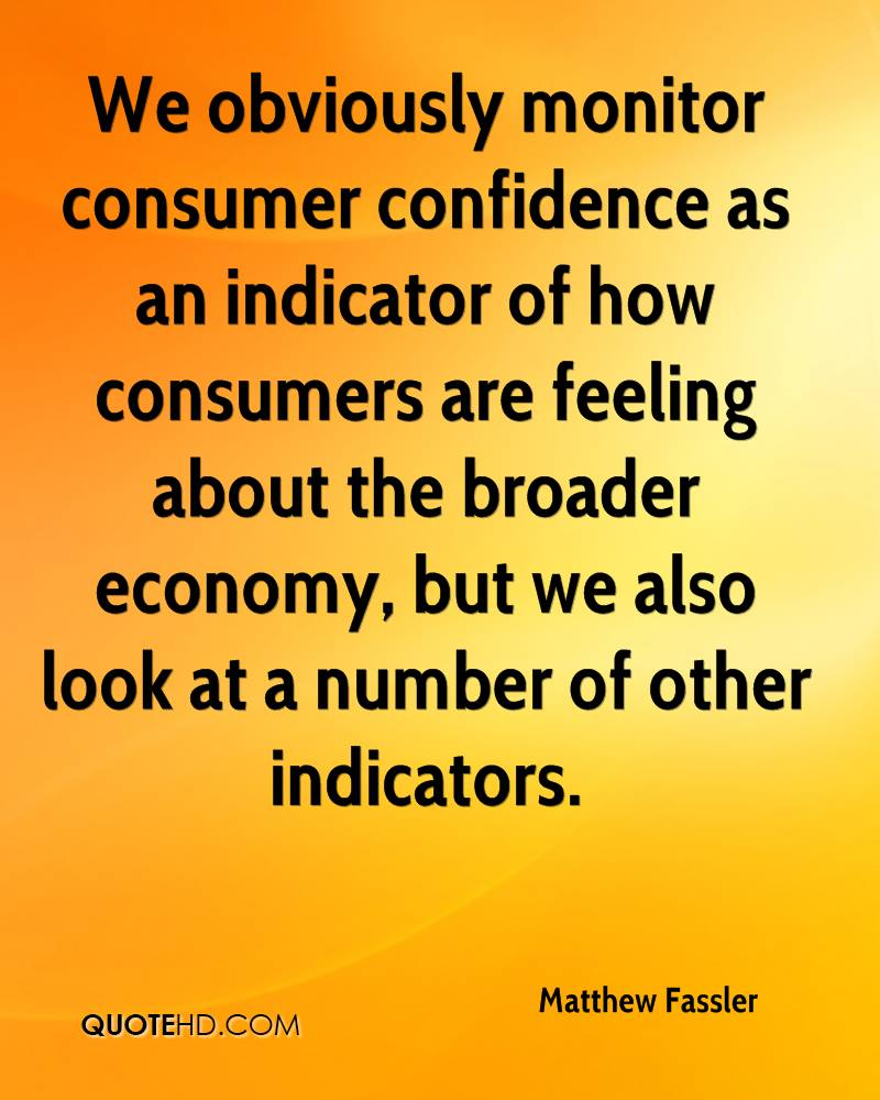 We obviously monitor consumer confidence as an indicator of how consumers are feeling about the broader economy, but we also look at a number of other indicators.