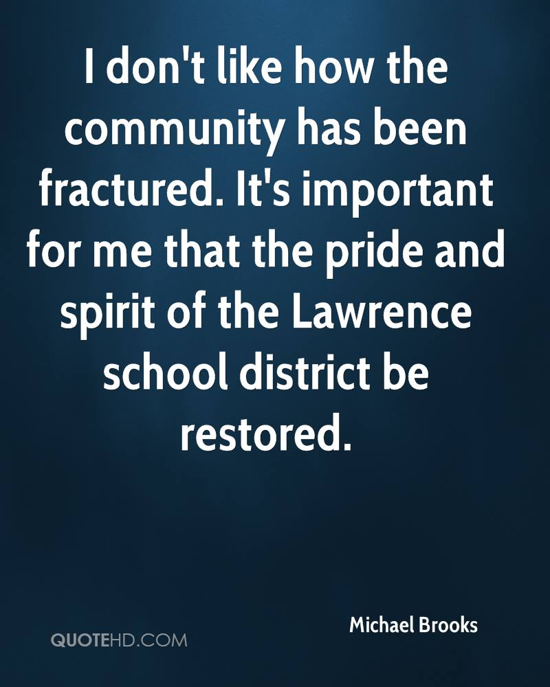 I don't like how the community has been fractured. It's important for me that the pride and spirit of the Lawrence school district be restored.