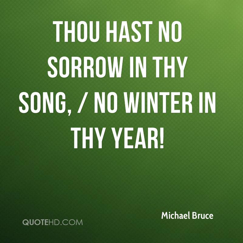 Thou hast no sorrow in thy song, / No winter in thy year!