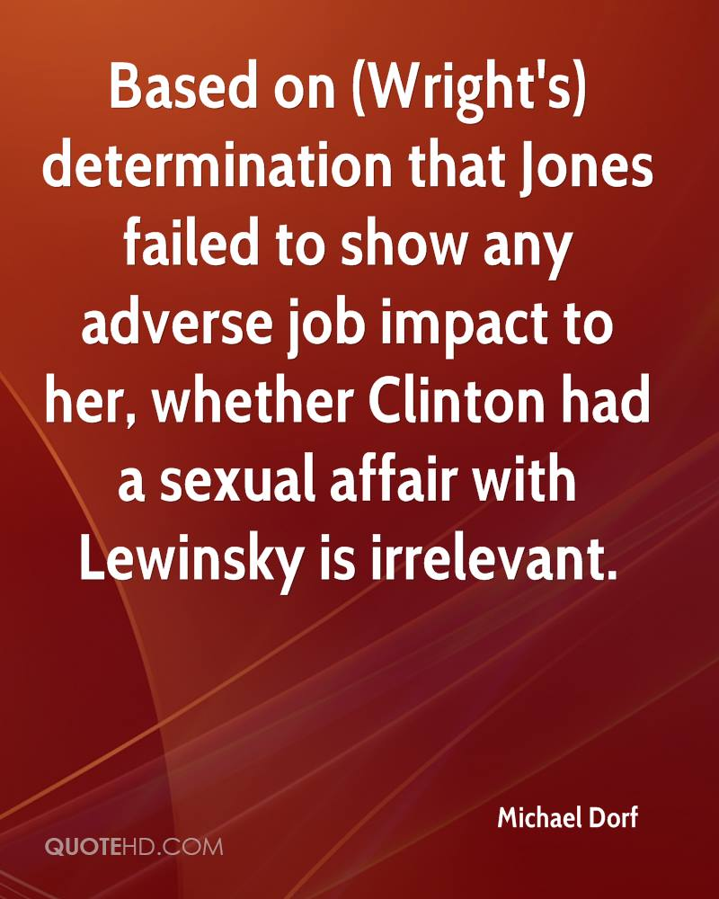Based on (Wright's) determination that Jones failed to show any adverse job impact to her, whether Clinton had a sexual affair with Lewinsky is irrelevant.