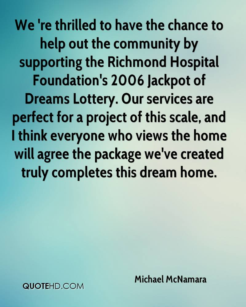 We 're thrilled to have the chance to help out the community by supporting the Richmond Hospital Foundation's 2006 Jackpot of Dreams Lottery. Our services are perfect for a project of this scale, and I think everyone who views the home will agree the package we've created truly completes this dream home.
