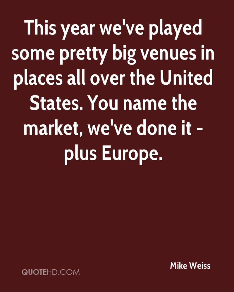 This year we've played some pretty big venues in places all over the United States. You name the market, we've done it - plus Europe.