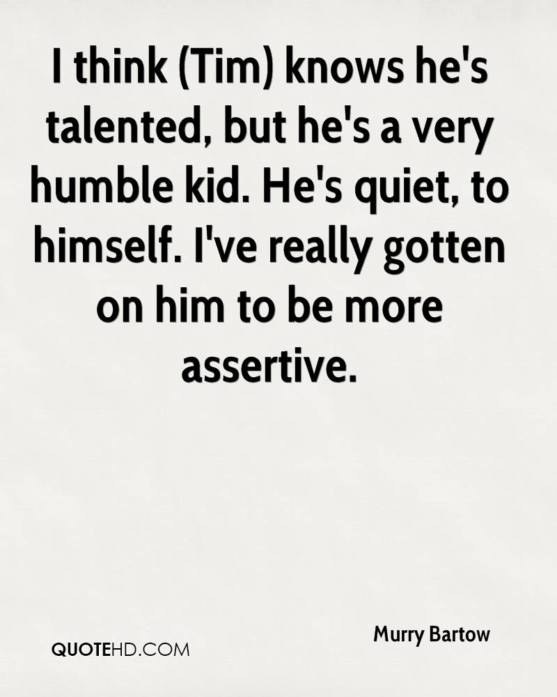 I think (Tim) knows he's talented, but he's a very humble kid. He's quiet, to himself. I've really gotten on him to be more assertive.