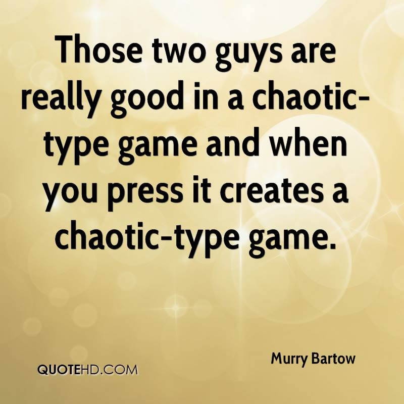 Those two guys are really good in a chaotic-type game and when you press it creates a chaotic-type game.