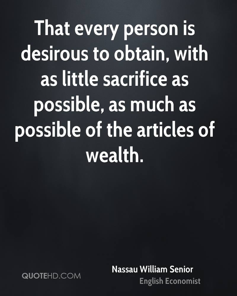 That every person is desirous to obtain, with as little sacrifice as possible, as much as possible of the articles of wealth.