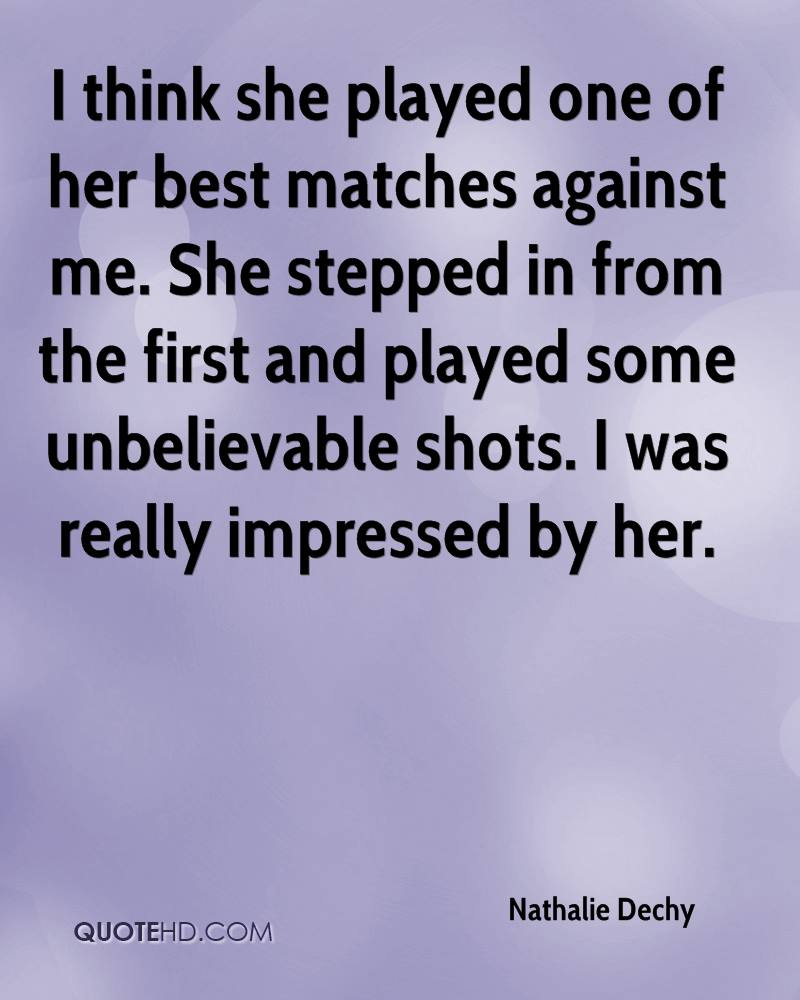 I think she played one of her best matches against me. She stepped in from the first and played some unbelievable shots. I was really impressed by her.