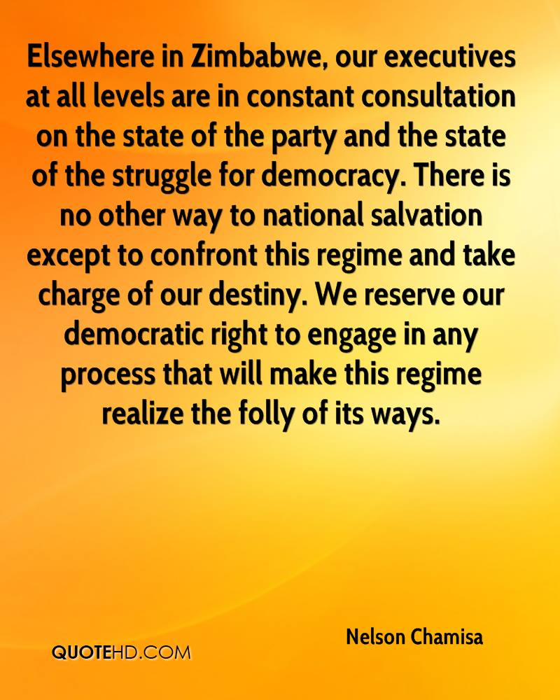 Elsewhere in Zimbabwe, our executives at all levels are in constant consultation on the state of the party and the state of the struggle for democracy. There is no other way to national salvation except to confront this regime and take charge of our destiny. We reserve our democratic right to engage in any process that will make this regime realize the folly of its ways.