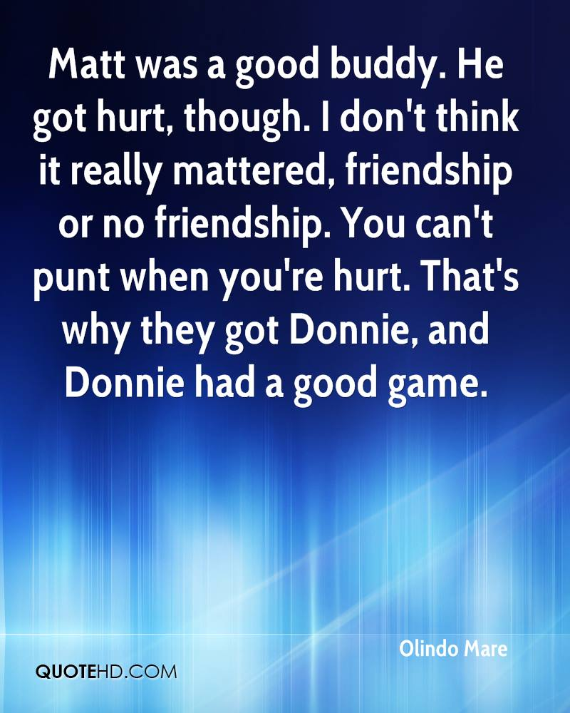 Matt was a good buddy. He got hurt, though. I don't think it really mattered, friendship or no friendship. You can't punt when you're hurt. That's why they got Donnie, and Donnie had a good game.
