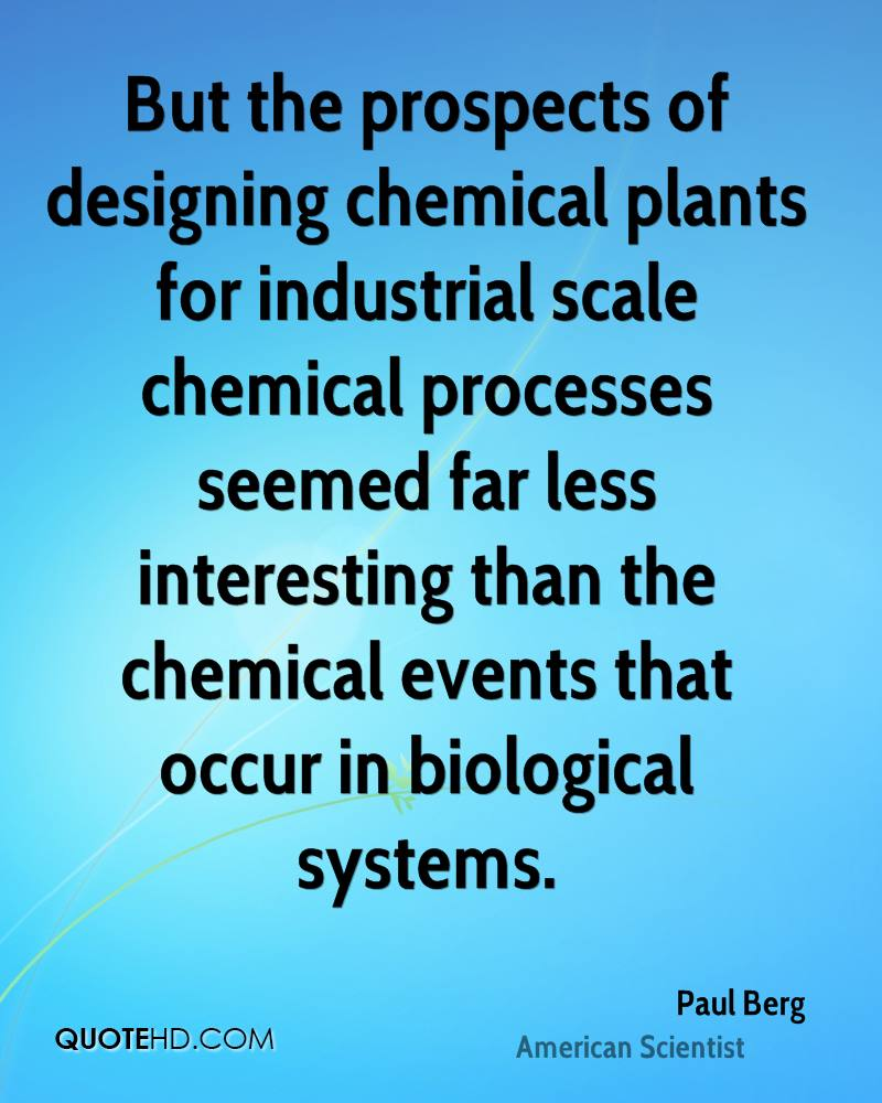 But the prospects of designing chemical plants for industrial scale chemical processes seemed far less interesting than the chemical events that occur in biological systems.