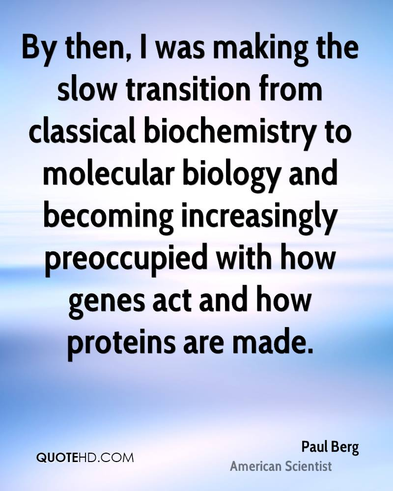 By then, I was making the slow transition from classical biochemistry to molecular biology and becoming increasingly preoccupied with how genes act and how proteins are made.