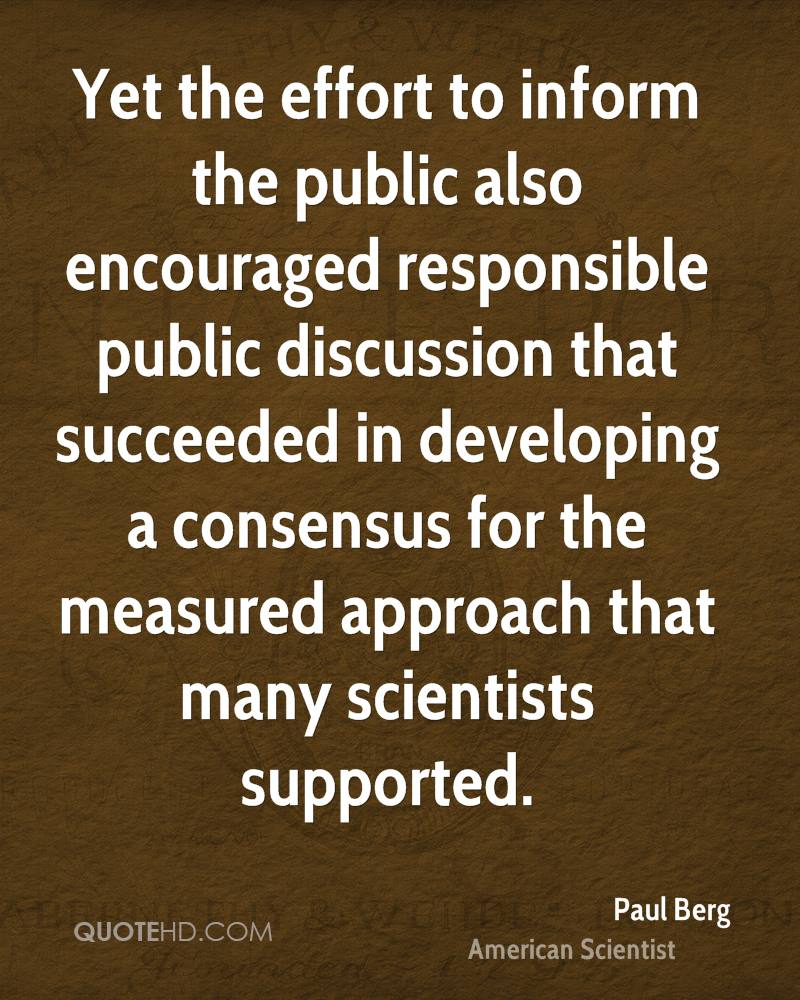 Yet the effort to inform the public also encouraged responsible public discussion that succeeded in developing a consensus for the measured approach that many scientists supported.