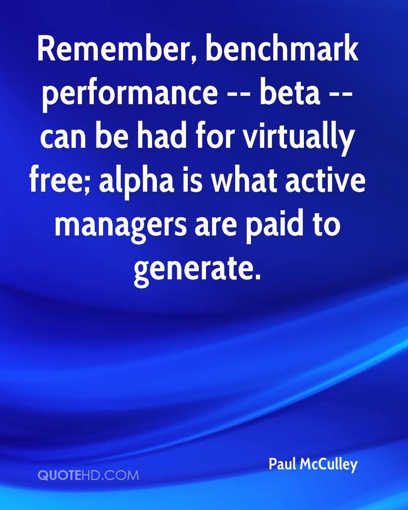 Remember, benchmark performance -- beta -- can be had for virtually free; alpha is what active managers are paid to generate.