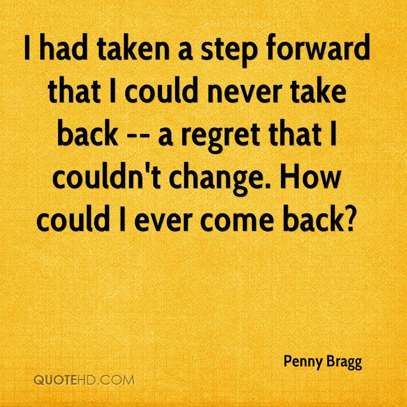 I had taken a step forward that I could never take back -- a regret that I couldn't change. How could I ever come back?
