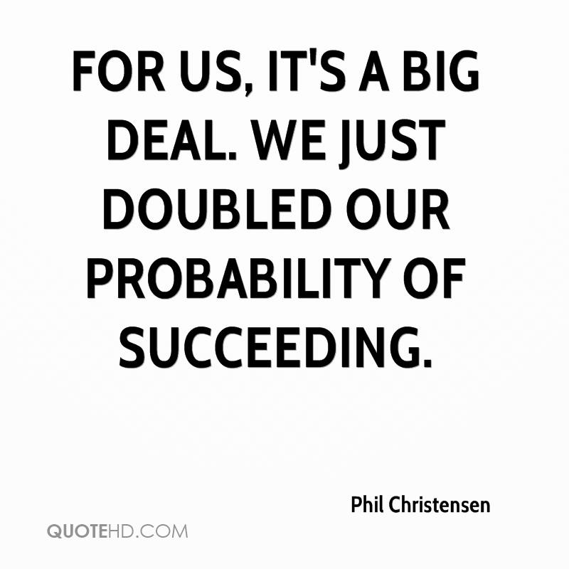 For us, it's a big deal. We just doubled our probability of succeeding.