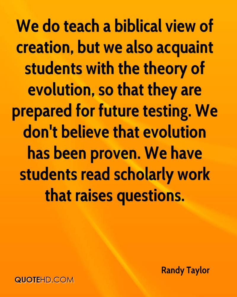 We do teach a biblical view of creation, but we also acquaint students with the theory of evolution, so that they are prepared for future testing. We don't believe that evolution has been proven. We have students read scholarly work that raises questions.