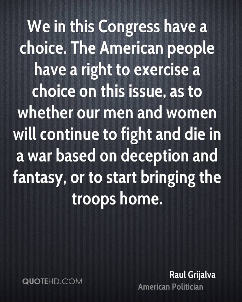 We in this Congress have a choice. The American people have a right to exercise a choice on this issue, as to whether our men and women will continue to fight and die in a war based on deception and fantasy, or to start bringing the troops home.
